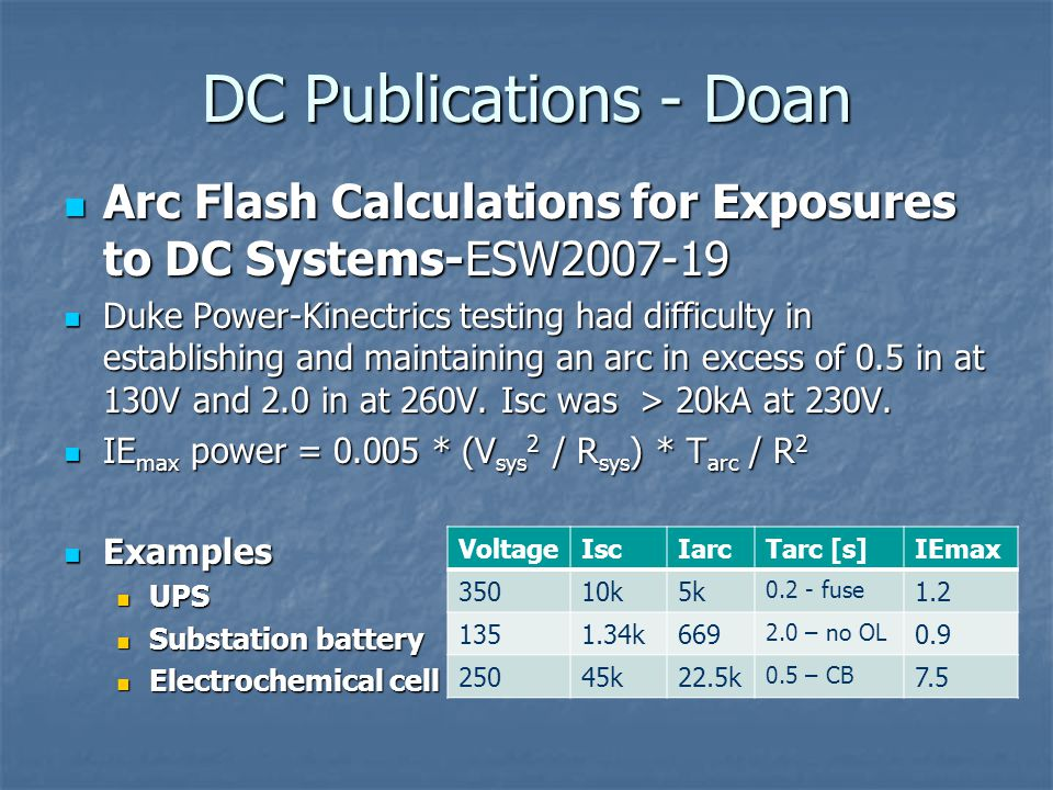 DC Publications - Doan Arc Flash Calculations for Exposures to DC Systems-ESW2007-19 Arc Flash Calculations for Exposures to DC Systems-ESW2007-19 Duke Power-Kinectrics testing had difficulty in establishing and maintaining an arc in excess of 0.5 in at 130V and 2.0 in at 260V.