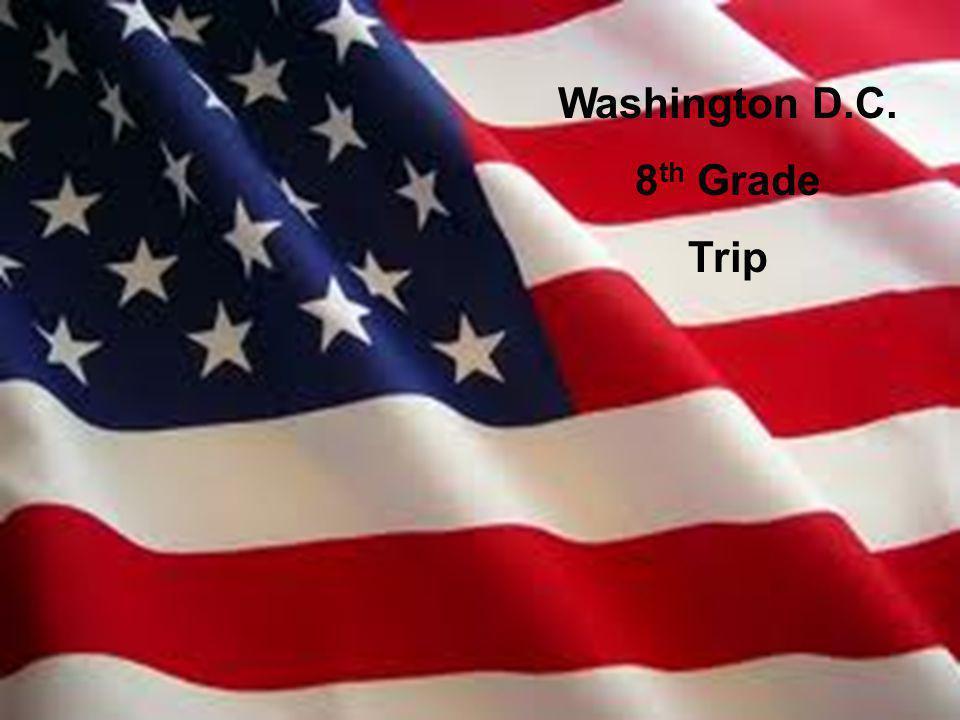 Washington D.C. 8 th Grade Trip Washington D.C. 8 th Grade Trip
