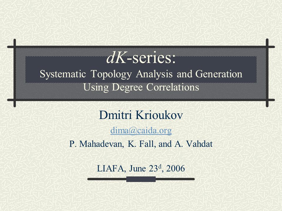 dK-series: Systematic Topology Analysis and Generation Using Degree Correlations Dmitri Krioukov dima@caida.org P.