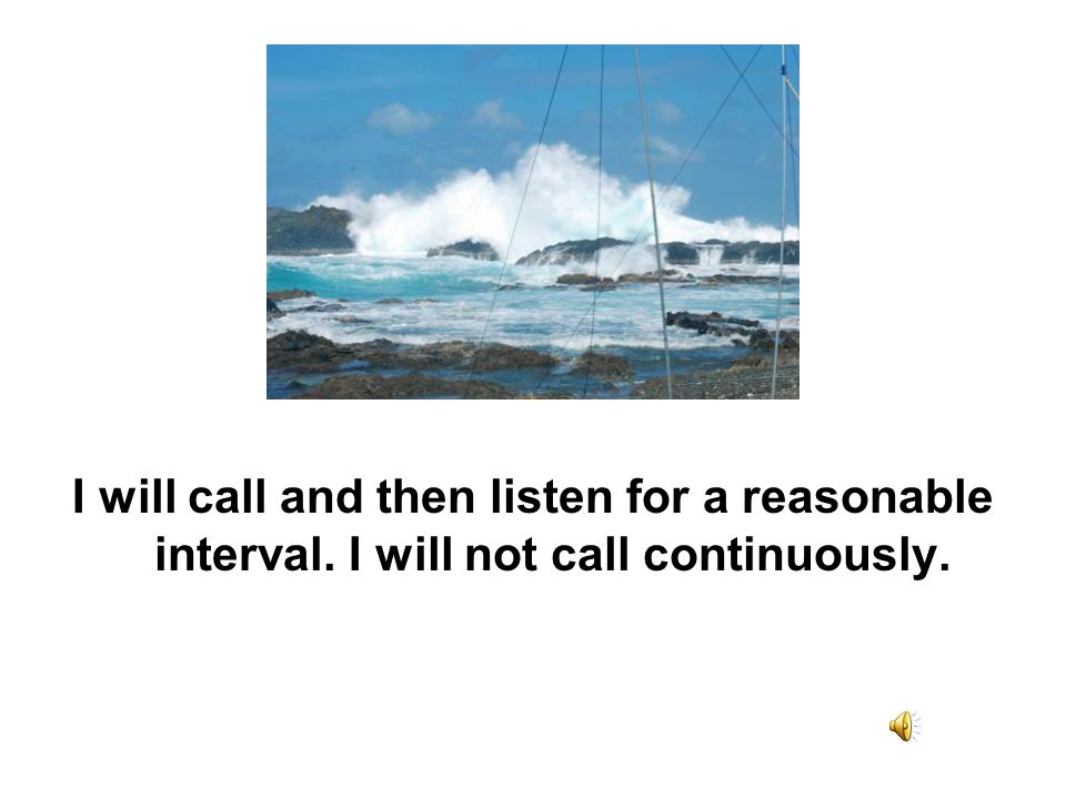 I will call and then listen for a reasonable interval. I will not call continuously.
