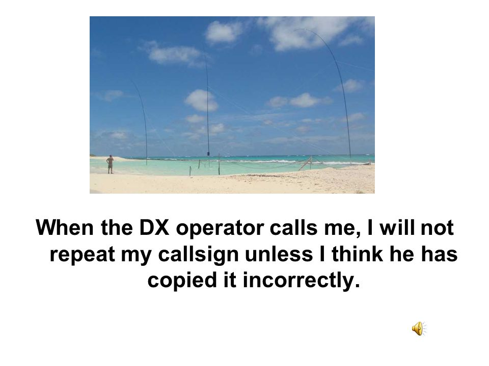 When the DX operator calls me, I will not repeat my callsign unless I think he has copied it incorrectly.