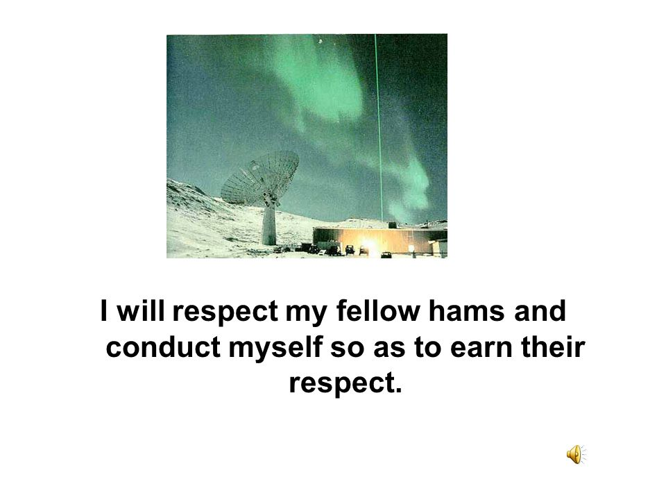 I will respect my fellow hams and conduct myself so as to earn their respect.