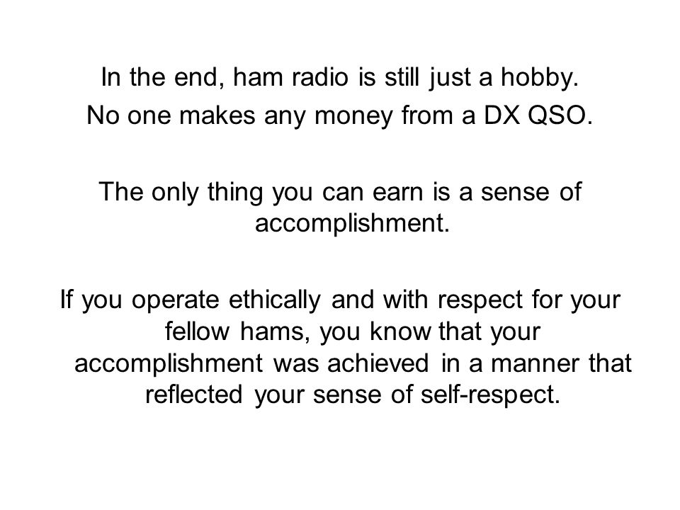 In the end, ham radio is still just a hobby. No one makes any money from a DX QSO.