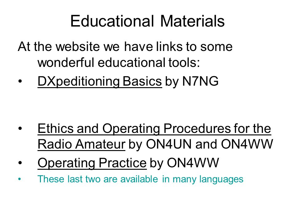 Educational Materials At the website we have links to some wonderful educational tools: DXpeditioning Basics by N7NG Ethics and Operating Procedures for the Radio Amateur by ON4UN and ON4WW Operating Practice by ON4WW These last two are available in many languages