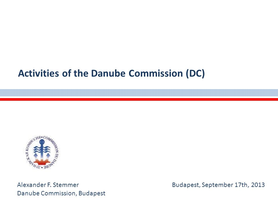Alexander F. Stemmer Budapest, September 17th, 2013 Danube Commission, Budapest Activities of the Danube Commission (DC)