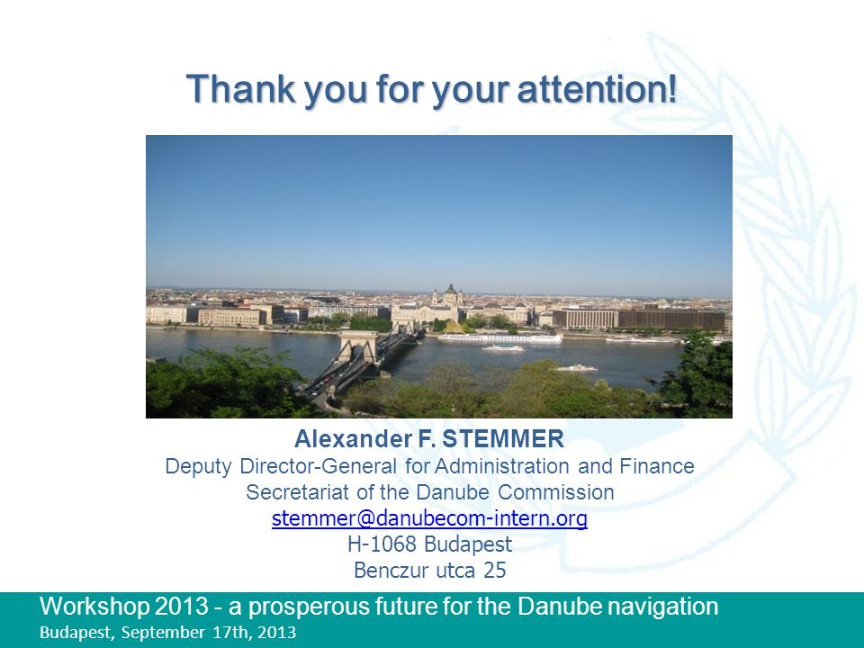 Workshop 2013 - a prosperous future for the Danube navigation Budapest, September 17th, 2013 Thank you for your attention! Alexander F. STEMMER Deputy