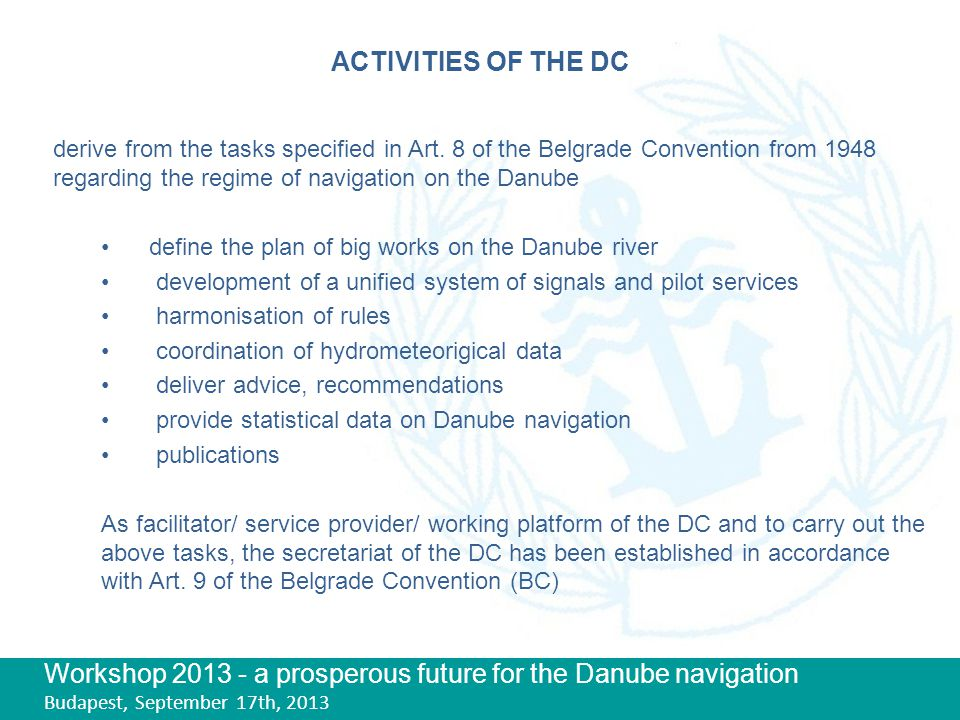 Workshop 2013 - a prosperous future for the Danube navigation Budapest, September 17th, 2013 ACTIVITIES OF THE DC Having in view its tasks, the DC is actively cooperating with the help of its secretariat in various international fora primarily on: professional matters of navigation safety of navigation development of navigation infrastructure fleet matters environmental issues At the same time DC is since the 90's engaged in an internal reform process of its conventional base.