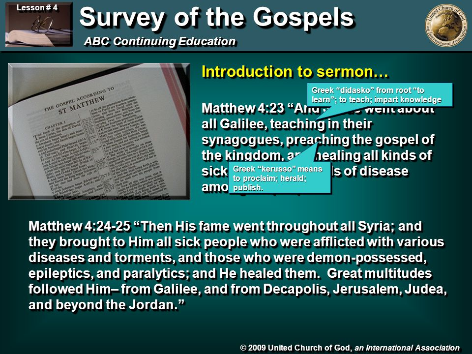 © 2009 United Church of God, an International Association Lesson # 4 Survey of the Gospels ABC Continuing Education Matthew 4:23 And Jesus went about all Galilee, teaching in their synagogues, preaching the gospel of the kingdom, and healing all kinds of sickness and all kinds of disease among the people. Matthew 4:24-25 Then His fame went throughout all Syria; and they brought to Him all sick people who were afflicted with various diseases and torments, and those who were demon-possessed, epileptics, and paralytics; and He healed them.