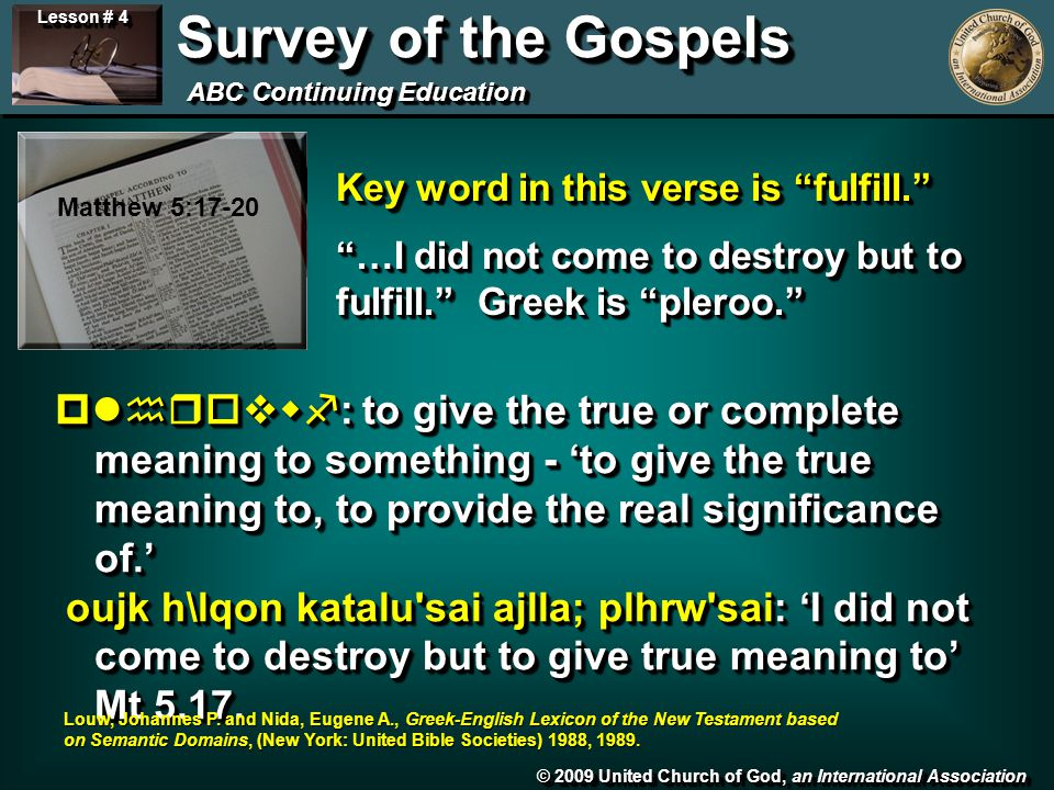 © 2009 United Church of God, an International Association Lesson # 4 Survey of the Gospels ABC Continuing Education Matthew 5:17-20 Key word in this verse is fulfill. …I did not come to destroy but to fulfill. Greek is pleroo. Key word in this verse is fulfill. …I did not come to destroy but to fulfill. Greek is pleroo. plhrovwf: to give the true or complete meaning to something - 'to give the true meaning to, to provide the real significance of.' oujk h\lqon katalu sai ajlla; plhrw sai: 'I did not come to destroy but to give true meaning to' Mt 5.17.