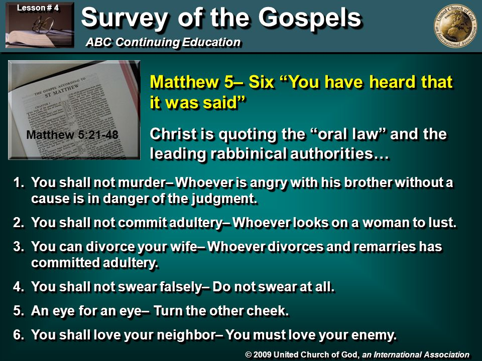 © 2009 United Church of God, an International Association Lesson # 4 Survey of the Gospels ABC Continuing Education Matthew 5:21-48 Matthew 5– Six You have heard that it was said 1.You shall not murder– Whoever is angry with his brother without a cause is in danger of the judgment.