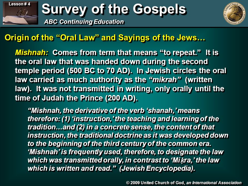 © 2009 United Church of God, an International Association Lesson # 4 Survey of the Gospels ABC Continuing Education Origin of the Oral Law and Sayings of the Jews… Mishnah: Comes from term that means to repeat. It is the oral law that was handed down during the second temple period (500 BC to 70 AD).
