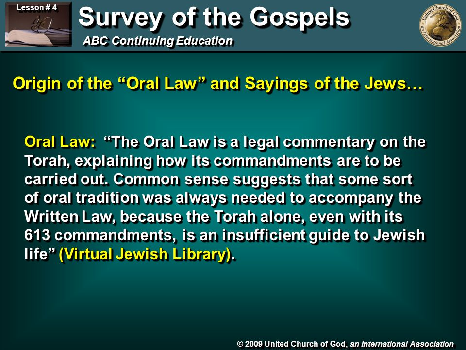 © 2009 United Church of God, an International Association Lesson # 4 Survey of the Gospels ABC Continuing Education Origin of the Oral Law and Sayings of the Jews… Oral Law: The Oral Law is a legal commentary on the Torah, explaining how its commandments are to be carried out.