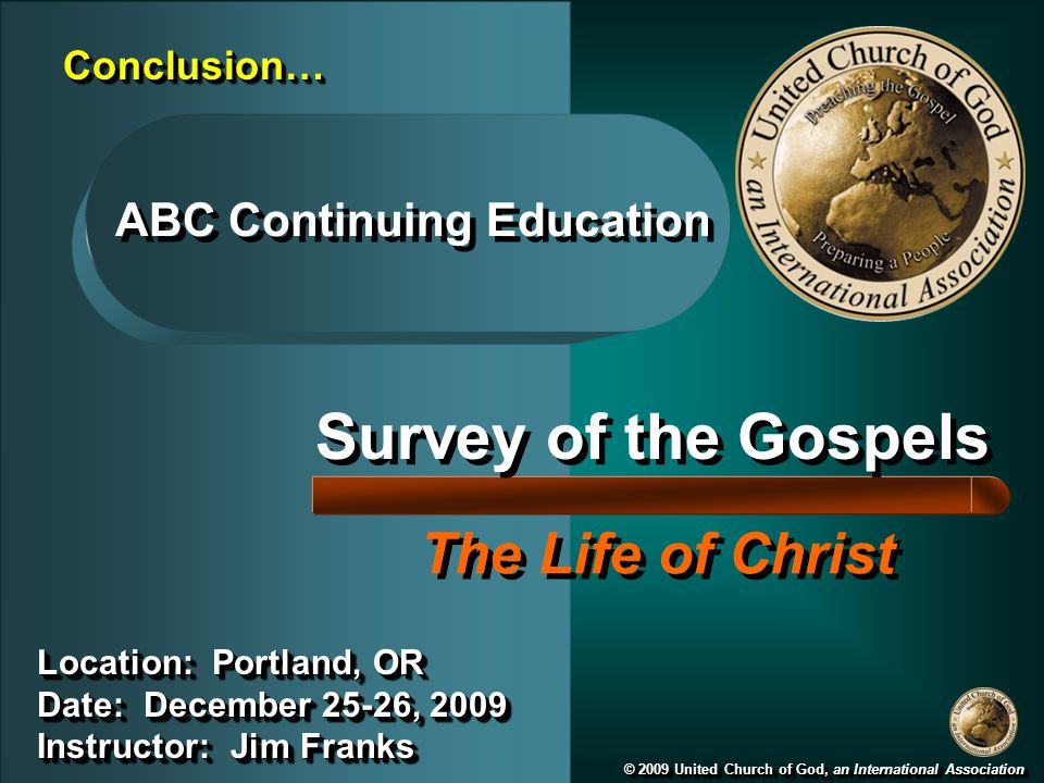 Survey of the Gospels The Life of Christ © 2009 United Church of God, an International Association Location: Portland, OR Date: December 25-26, 2009 Instructor: Jim Franks Location: Portland, OR Date: December 25-26, 2009 Instructor: Jim Franks ABC Continuing Education Conclusion…Conclusion…