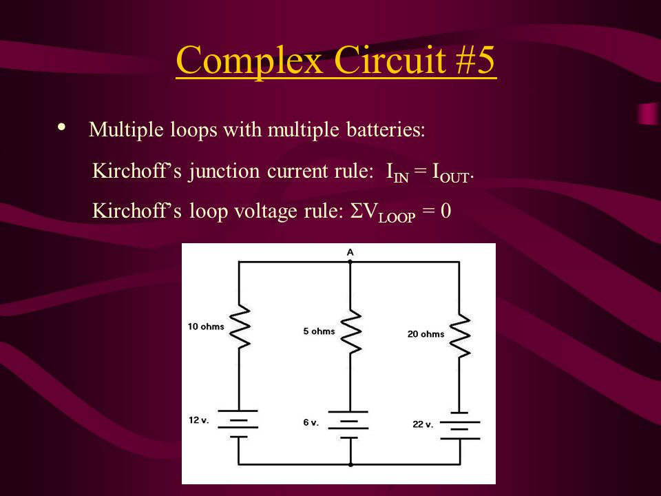 Complex Circuit #5 Multiple loops with multiple batteries: Kirchoff's junction current rule: I IN = I OUT. Kirchoff's loop voltage rule:  V LOOP = 0