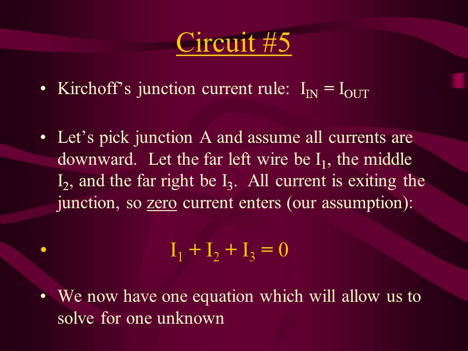Circuit #5 Kirchoff's junction current rule: I IN = I OUT Let's pick junction A and assume all currents are downward. Let the far left wire be I 1, th