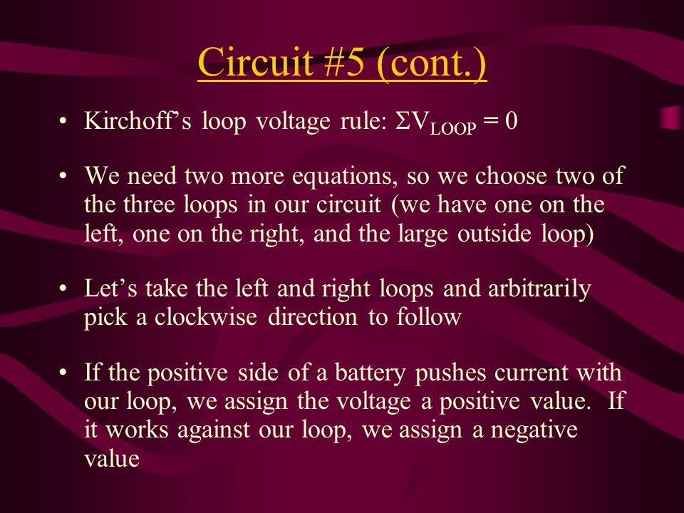 Circuit #5 (cont.) Kirchoff's loop voltage rule:  V LOOP = 0 We need two more equations, so we choose two of the three loops in our circuit (we have