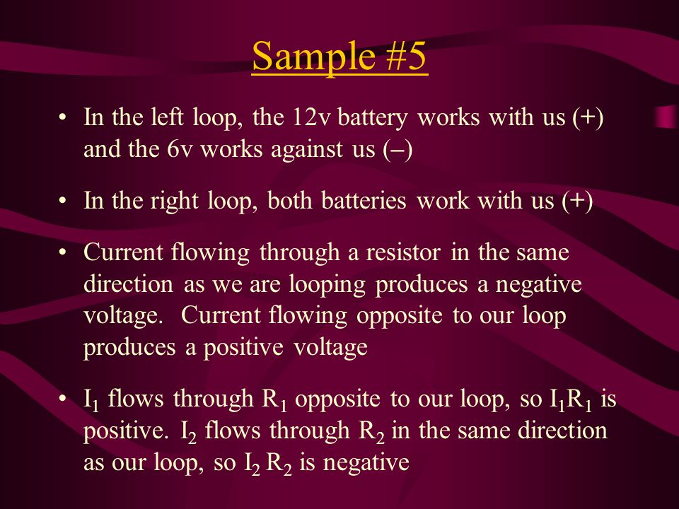 Sample #5 In the left loop, the 12v battery works with us (+) and the 6v works against us (–) In the right loop, both batteries work with us (+) Current flowing through a resistor in the same direction as we are looping produces a negative voltage.