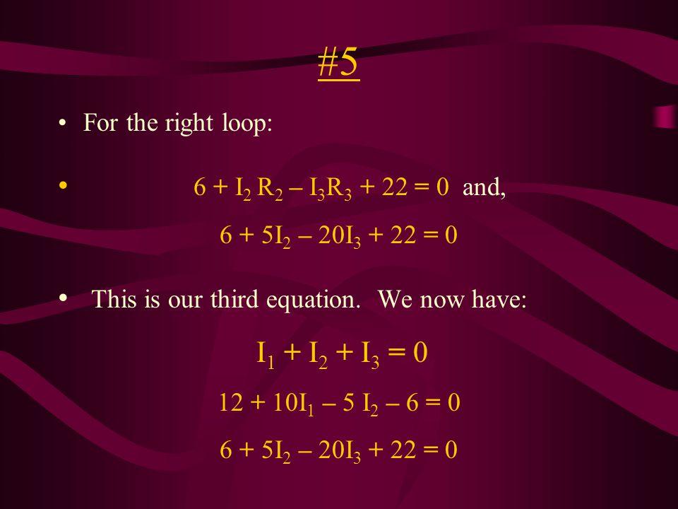#5 For the right loop: 6 + I 2 R 2 – I 3 R 3 + 22 = 0 and, 6 + 5I 2 – 20I 3 + 22 = 0 This is our third equation.