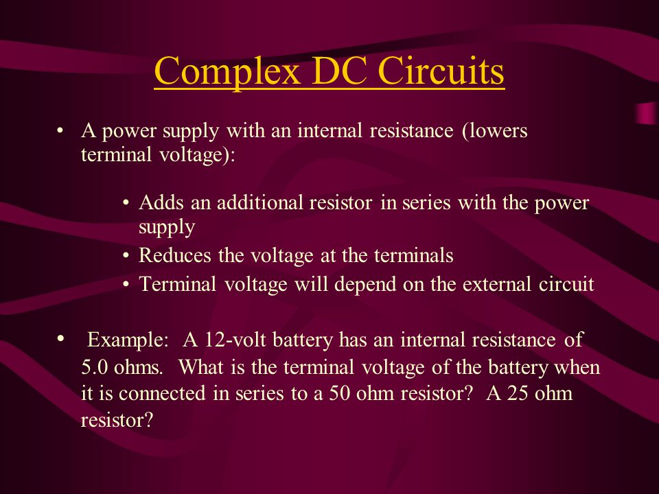 Complex DC Circuits A power supply with an internal resistance (lowers terminal voltage): Adds an additional resistor in series with the power supply Reduces the voltage at the terminals Terminal voltage will depend on the external circuit Example: A 12-volt battery has an internal resistance of 5.0 ohms.