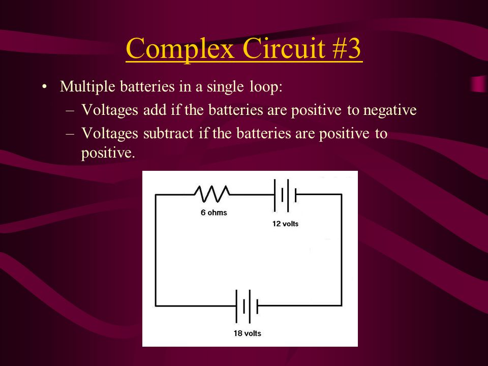 Complex Circuit #3 Multiple batteries in a single loop: –Voltages add if the batteries are positive to negative –Voltages subtract if the batteries are positive to positive.