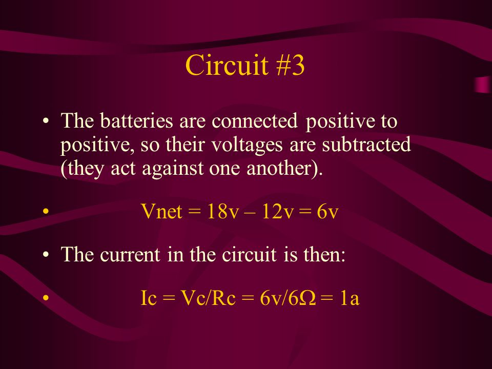 Circuit #3 The batteries are connected positive to positive, so their voltages are subtracted (they act against one another).