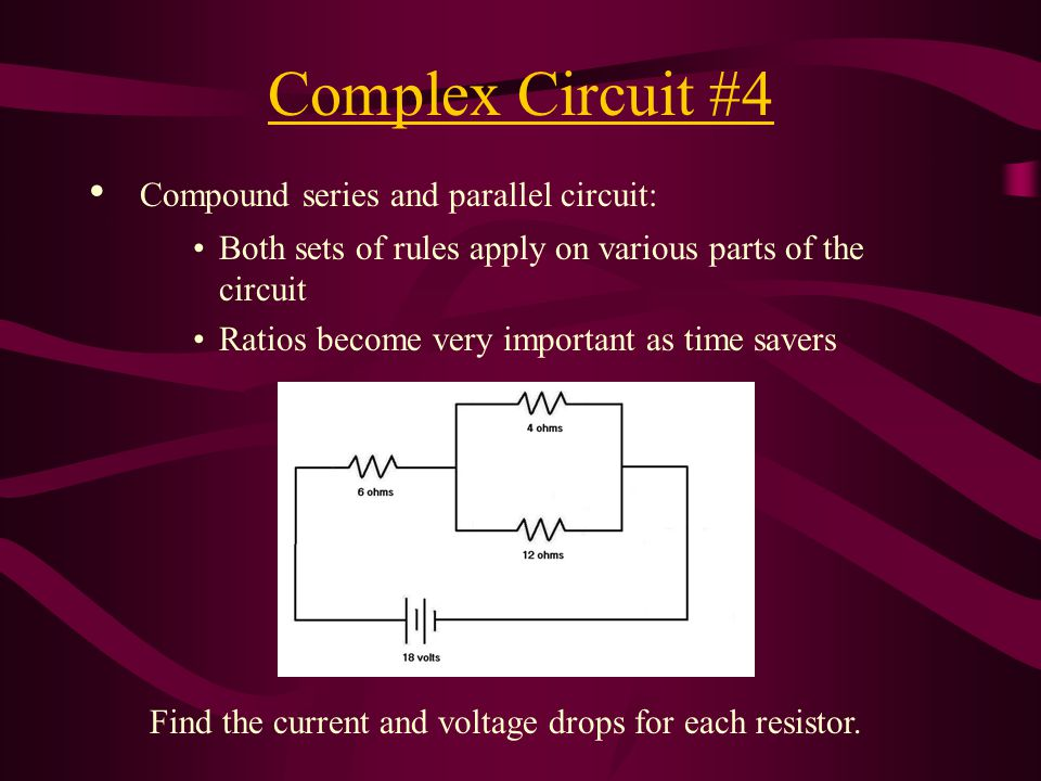 Complex Circuit #4 Compound series and parallel circuit: Both sets of rules apply on various parts of the circuit Ratios become very important as time savers Find the current and voltage drops for each resistor.
