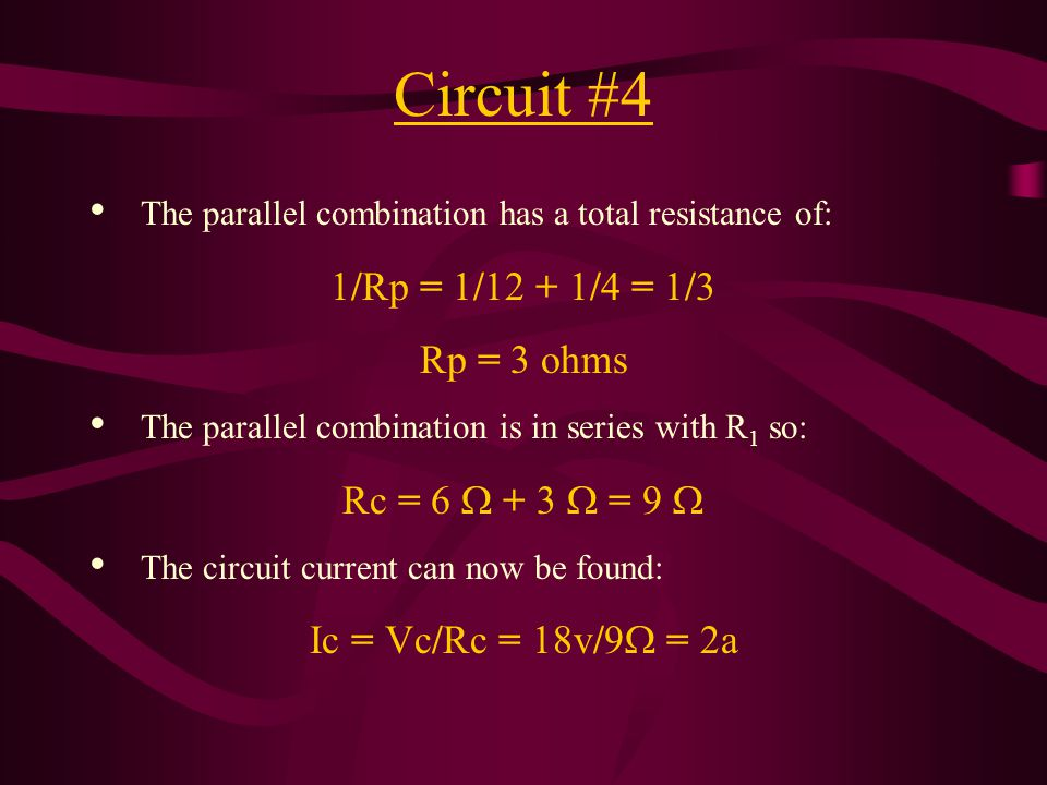 Circuit #4 The parallel combination has a total resistance of: 1/Rp = 1/12 + 1/4 = 1/3 Rp = 3 ohms The parallel combination is in series with R 1 so: Rc = 6  + 3  = 9  The circuit current can now be found: Ic = Vc/Rc = 18v/9  = 2a