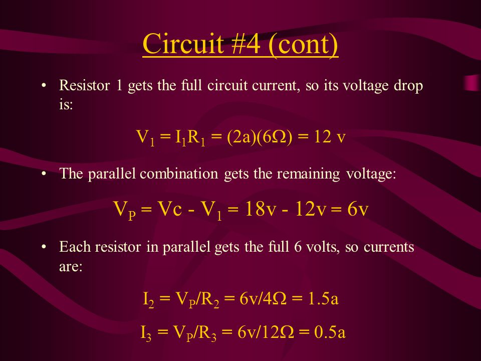 Circuit #4 (cont) Resistor 1 gets the full circuit current, so its voltage drop is: V 1 = I 1 R 1 = (2a)(6  ) = 12 v The parallel combination gets the remaining voltage: V P = Vc - V 1 = 18v - 12v = 6v Each resistor in parallel gets the full 6 volts, so currents are: I 2 = V P /R 2 = 6v/4  = 1.5a I 3 = V P /R 3 = 6v/12  = 0.5a
