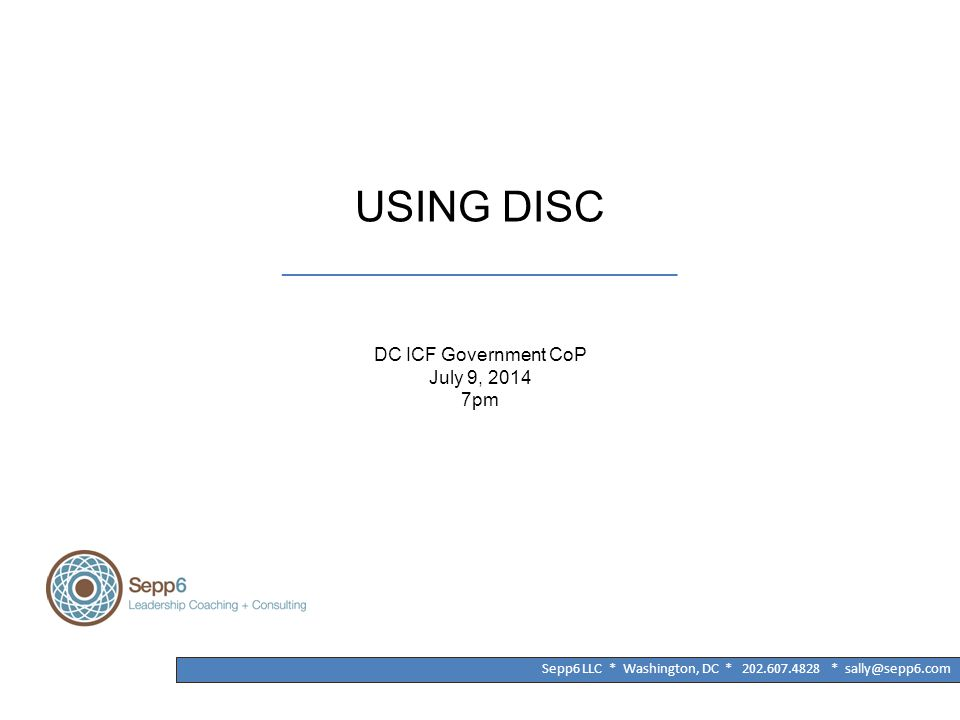 USING DISC ______________________________________ DC ICF Government CoP July 9, 2014 7pm Sepp6 LLC * Washington, DC * 202.607.4828 * sally@sepp6.com