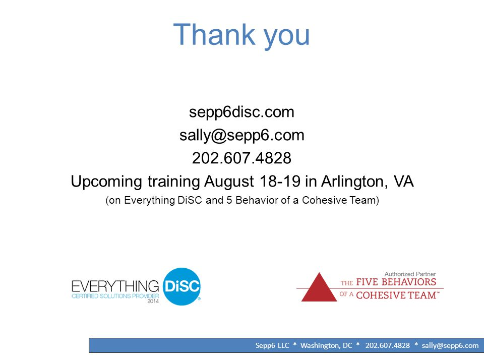 Thank you sepp6disc.com sally@sepp6.com 202.607.4828 Upcoming training August 18-19 in Arlington, VA (on Everything DiSC and 5 Behavior of a Cohesive Team)