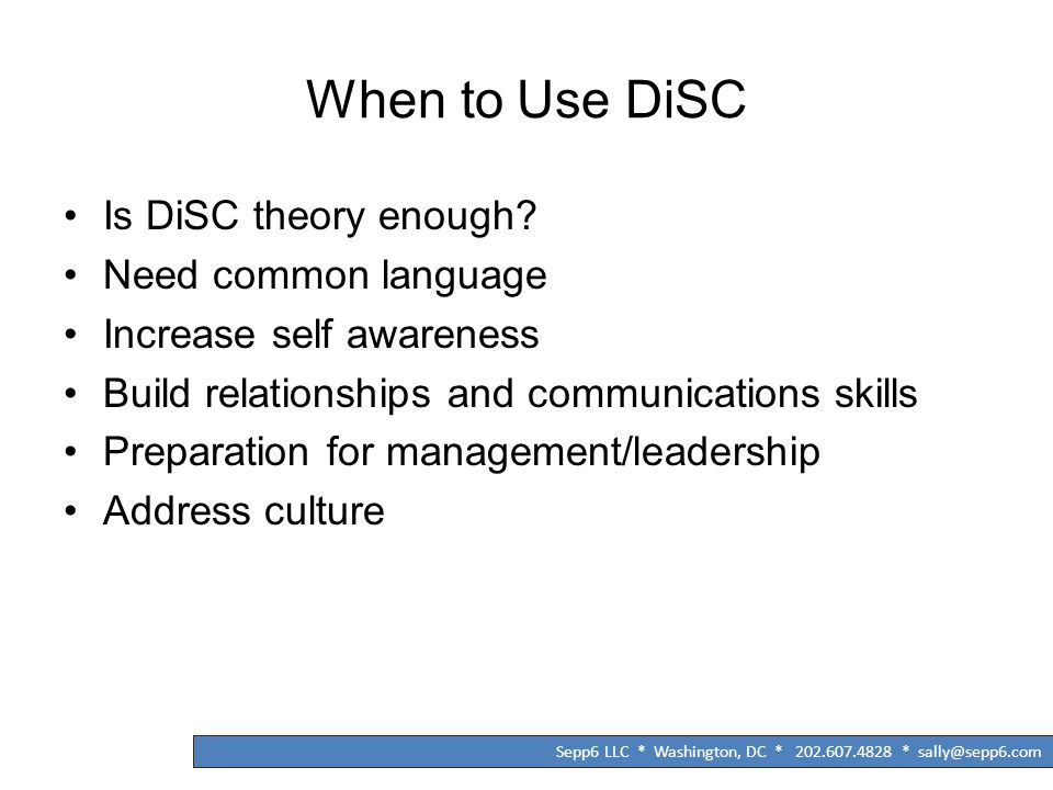 When to Use DiSC Is DiSC theory enough? Need common language Increase self awareness Build relationships and communications skills Preparation for man