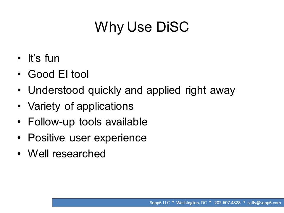 Why Use DiSC It's fun Good EI tool Understood quickly and applied right away Variety of applications Follow-up tools available Positive user experienc