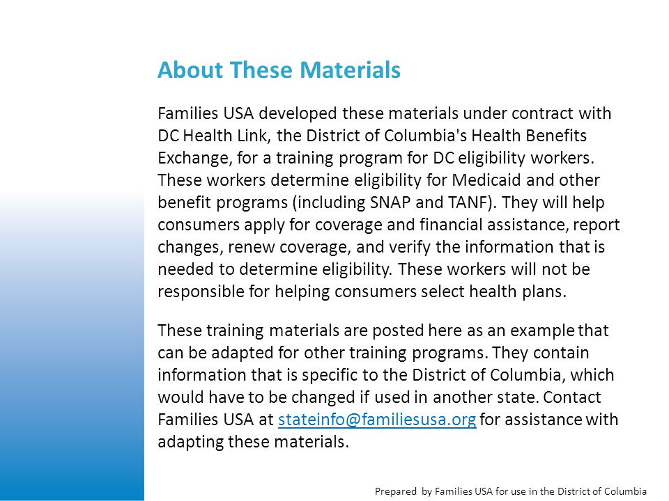 Prepared by Families USA for use in the District of Columbia About These Materials Families USA developed these materials under contract with DC Health Link, the District of Columbia s Health Benefits Exchange, for a training program for DC eligibility workers.