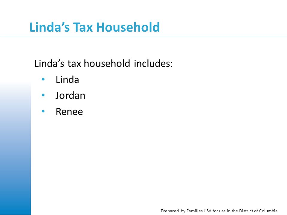 Prepared by Families USA for use in the District of Columbia Linda's Tax Household Linda's tax household includes: Linda Jordan Renee