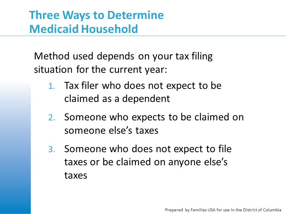 Prepared by Families USA for use in the District of Columbia Three Ways to Determine Medicaid Household Method used depends on your tax filing situation for the current year: 1.