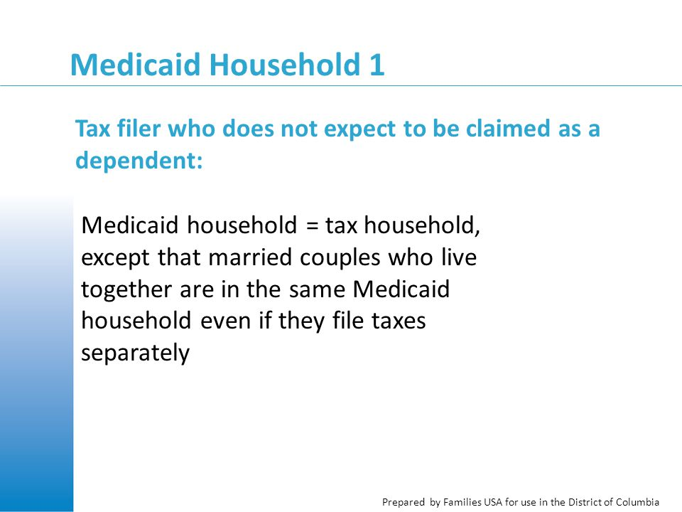 Prepared by Families USA for use in the District of Columbia Medicaid Household 1 Medicaid household = tax household, except that married couples who live together are in the same Medicaid household even if they file taxes separately Tax filer who does not expect to be claimed as a dependent: