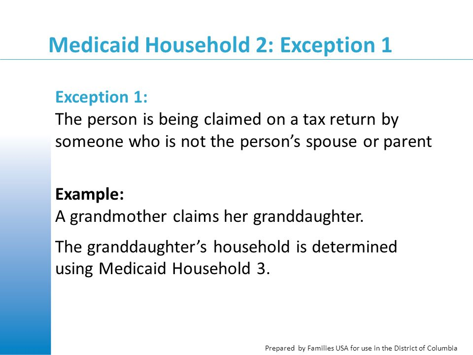 Prepared by Families USA for use in the District of Columbia Medicaid Household 2: Exception 1 Exception 1: The person is being claimed on a tax return by someone who is not the person's spouse or parent Example: A grandmother claims her granddaughter.