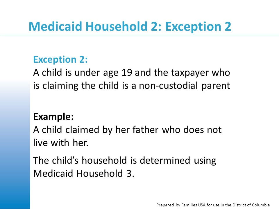 Prepared by Families USA for use in the District of Columbia Medicaid Household 2: Exception 2 Exception 2: A child is under age 19 and the taxpayer who is claiming the child is a non-custodial parent Example: A child claimed by her father who does not live with her.