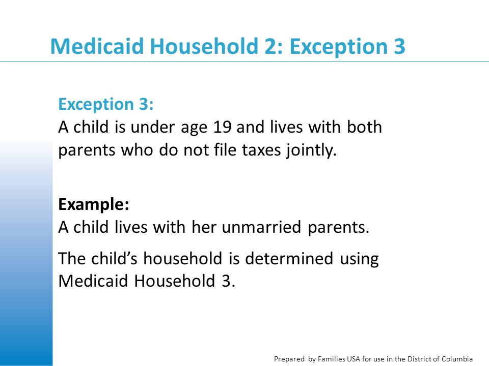 Prepared by Families USA for use in the District of Columbia Medicaid Household 2: Exception 3 Exception 3: A child is under age 19 and lives with both parents who do not file taxes jointly.