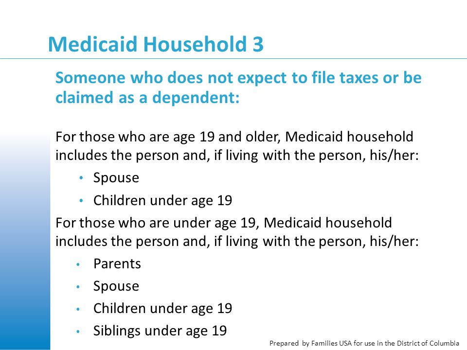 Prepared by Families USA for use in the District of Columbia Medicaid Household 3 Someone who does not expect to file taxes or be claimed as a dependent: For those who are age 19 and older, Medicaid household includes the person and, if living with the person, his/her: Spouse Children under age 19 For those who are under age 19, Medicaid household includes the person and, if living with the person, his/her: Parents Spouse Children under age 19 Siblings under age 19