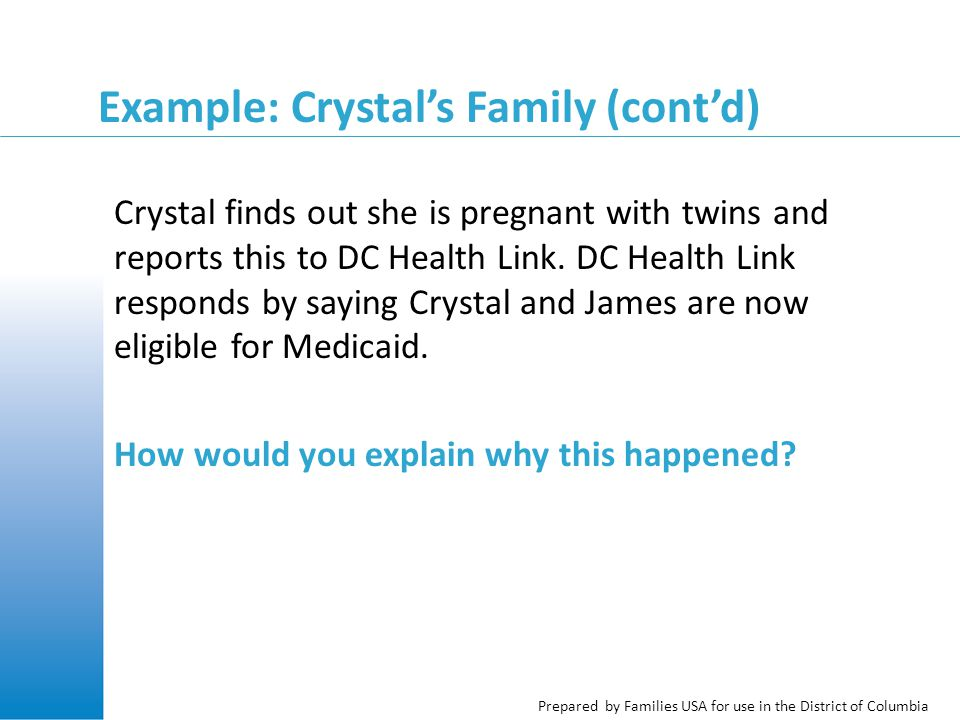 Prepared by Families USA for use in the District of Columbia Example: Crystal's Family (cont'd) Crystal finds out she is pregnant with twins and reports this to DC Health Link.
