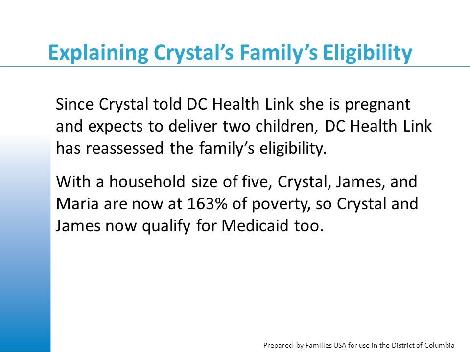 Prepared by Families USA for use in the District of Columbia Explaining Crystal's Family's Eligibility Since Crystal told DC Health Link she is pregnant and expects to deliver two children, DC Health Link has reassessed the family's eligibility.