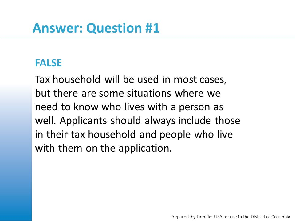 Prepared by Families USA for use in the District of Columbia Answer: Question #1 FALSE Tax household will be used in most cases, but there are some si