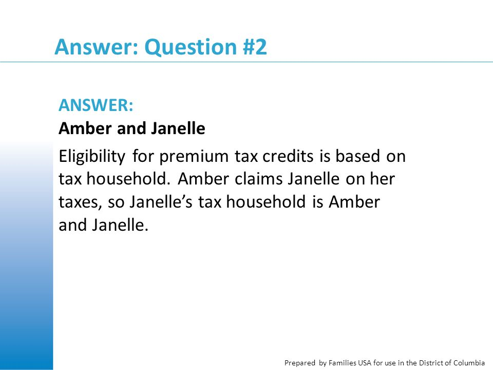 Prepared by Families USA for use in the District of Columbia Answer: Question #2 ANSWER: Amber and Janelle Eligibility for premium tax credits is base