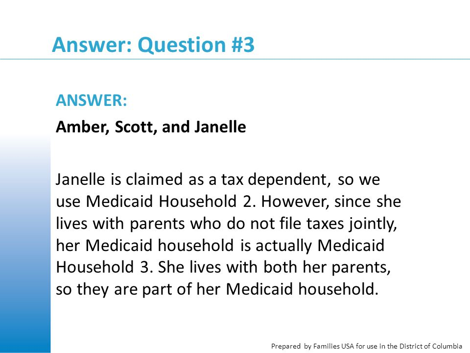 Prepared by Families USA for use in the District of Columbia Answer: Question #3 ANSWER: Amber, Scott, and Janelle Janelle is claimed as a tax depende