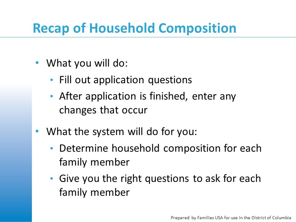 Prepared by Families USA for use in the District of Columbia Recap of Household Composition What you will do: Fill out application questions After application is finished, enter any changes that occur What the system will do for you: Determine household composition for each family member Give you the right questions to ask for each family member