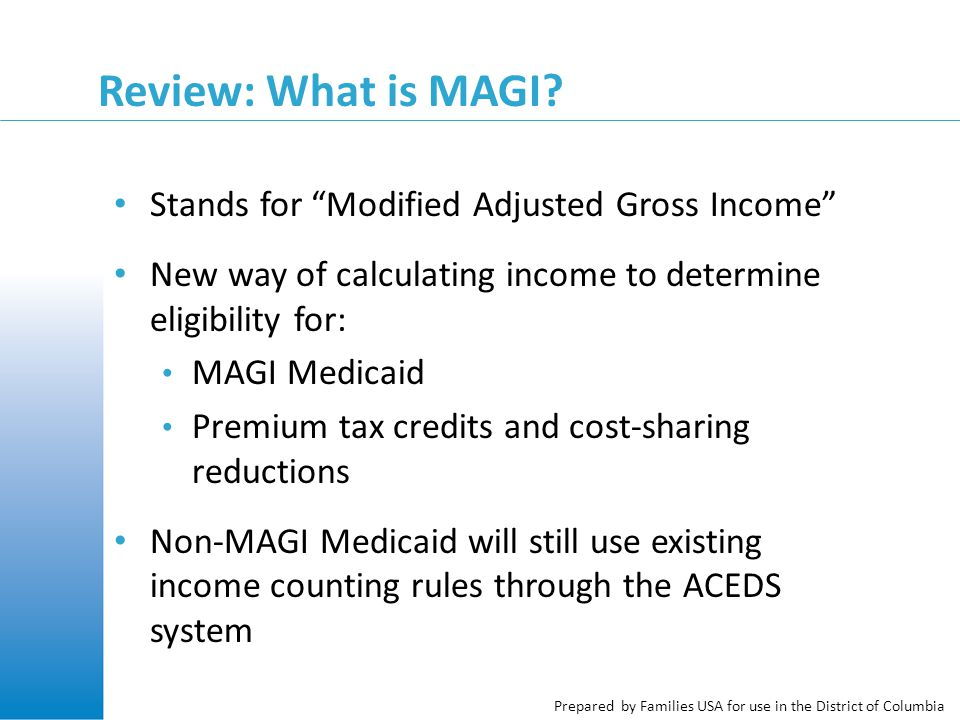 """Prepared by Families USA for use in the District of Columbia Review: What is MAGI? Stands for """"Modified Adjusted Gross Income"""" New way of calculating"""