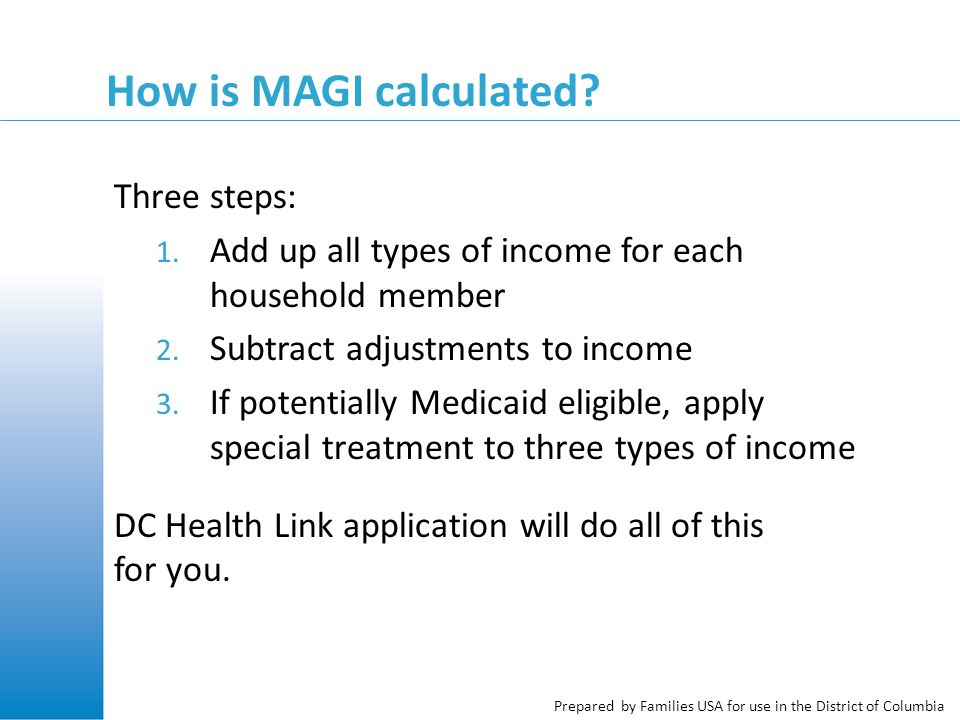 Prepared by Families USA for use in the District of Columbia How is MAGI calculated? Three steps: 1. Add up all types of income for each household mem