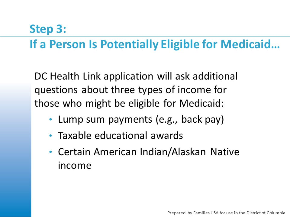 Prepared by Families USA for use in the District of Columbia Step 3: If a Person Is Potentially Eligible for Medicaid… DC Health Link application will ask additional questions about three types of income for those who might be eligible for Medicaid: Lump sum payments (e.g., back pay) Taxable educational awards Certain American Indian/Alaskan Native income