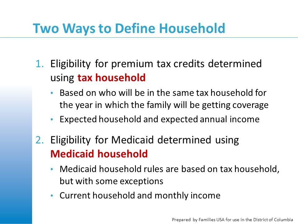 Prepared by Families USA for use in the District of Columbia What Applicants Need to Know Applicants need to tell DC Health Link about: Everyone who will be on the same tax return AND Everyone who they live with
